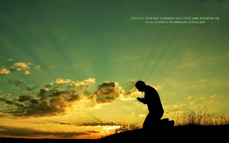 Conselhos cristãos - Escuta, Senhor, a minha voz; Estejam atentos os teus ouvidos às minhas súplicas!