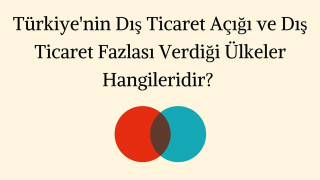 Türkiye'nin Dış Ticaret Açığı ve Dış Ticaret Fazlası Verdiği Ülkeler Hangileridir?