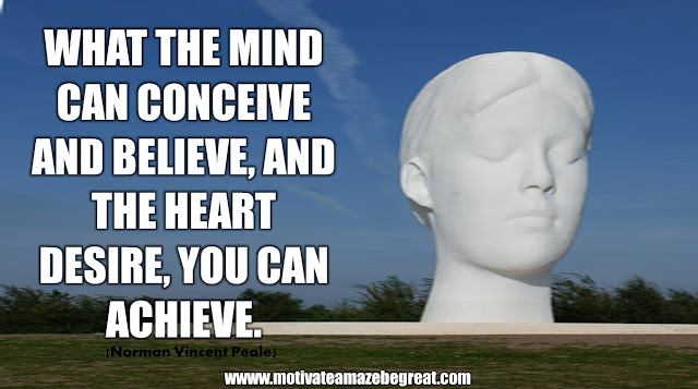 "The Meaning Behind 31 Motivational Quotes: ""What the mind can conceive and believe, and the heart desire, you can achieve."" - Norman Vincent Peale"