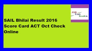 SAIL Bhilai Result 2016 Score Card ACT Oct Check Online