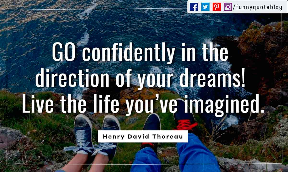 GO confidently in the direction of your dreams! Live the life you�ve imagined.