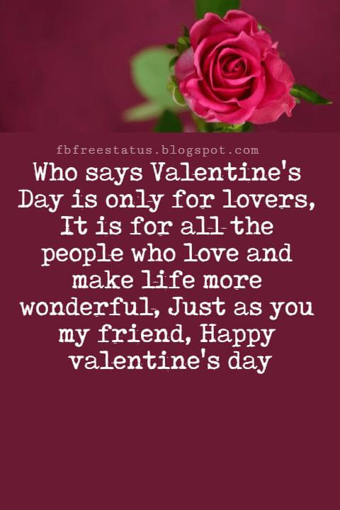 Valentines Day Messages For Friends, Who says Valentine's Day is only for lovers, It is for all the people who love and make life more wonderful, Just as you my friend, Happy valentine's day