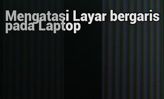 Cara Mudah Memperbaiki Layar LCD Laptop Yang Bergaris