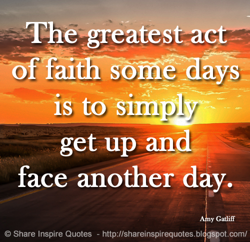 Another Day Of Life Quotes: The Greatest Act Of Faith Some Days Is To Simply Get Up