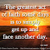 The greatest act of faith some days is to simply get up and face another day. ~Amy Gatliff