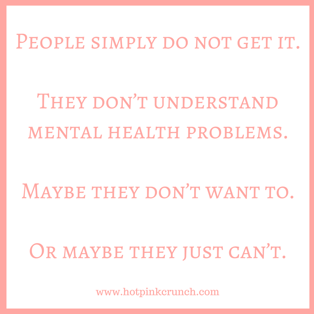 People simply do not get it. They don't understand mental health problems. Maybe they don't want to. Or maybe they just can't. | Hot Pink Crunch