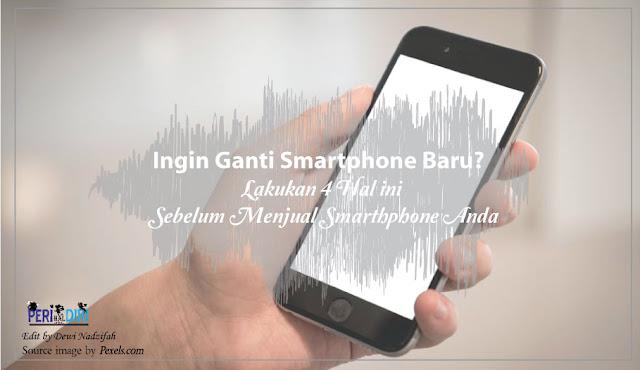 4 Hal ini Yang Wajib Dilakukan Sebelum Menjual Smarthphone Anda