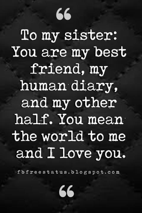 Sister Quotes, To my sister: You are my best friend, my human diary, and my other half. You mean the world to me and I love you.