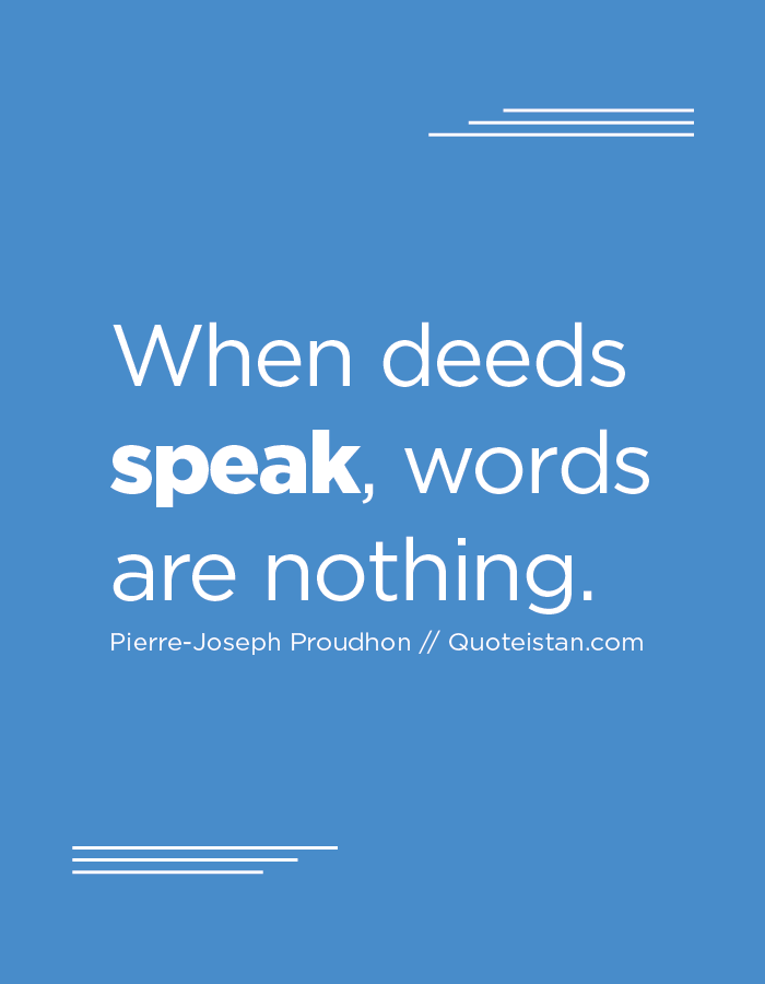 When deeds speak, words are nothing.
