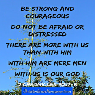 Be strong and courageous. Do not be afraid or distressed. There are more with me than with them. With them are mere men. With me is my God. (2 Chronicles 32:7-8)
