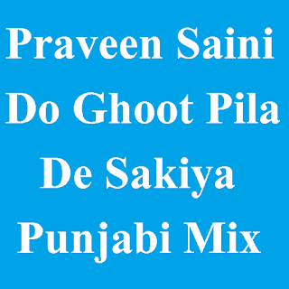 Praveen Saini - Do Ghoot Pila De Sakiya Punjabi Mix