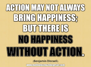 "33 Happiness Quotes To Inspire Your Day: ""Action may not always bring happiness; but there is no happiness without action."" - Benjamin Disraeli"