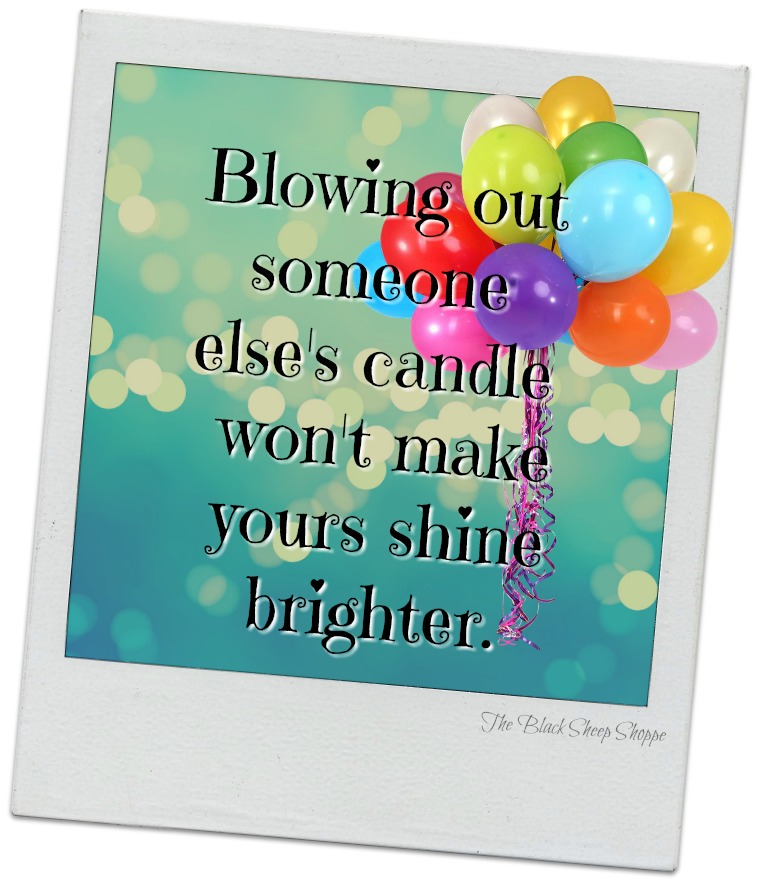 Blowing out someone else's candle won't make yours shine brighter.