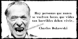 """""""Hay personas que nunca se vuelven locas, que vidas tan horribles deben vivir..."""" Charles Bukowski"""