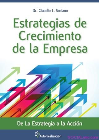 Estrategias de crecimiento de la Empresa: De la estrategia a la acción – Claudio L. Soriano