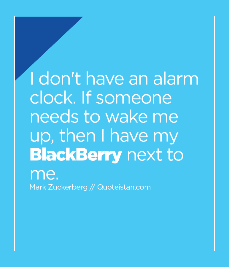 I don't have an alarm clock. If someone needs to wake me up, then I have my BlackBerry next to me.