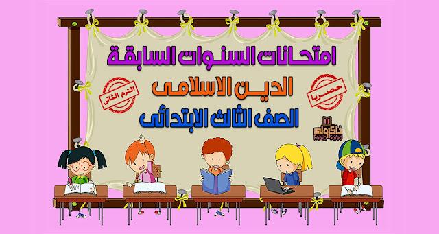 حصريا امتحانات السنوات السابقة في منهج الدين الاسلامي للصف الثالث الابتدائي الترم الثاني