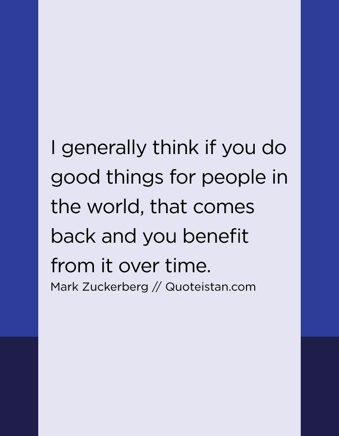 I generally think if you do good things for people in the world, that comes back and you benefit from it over time.