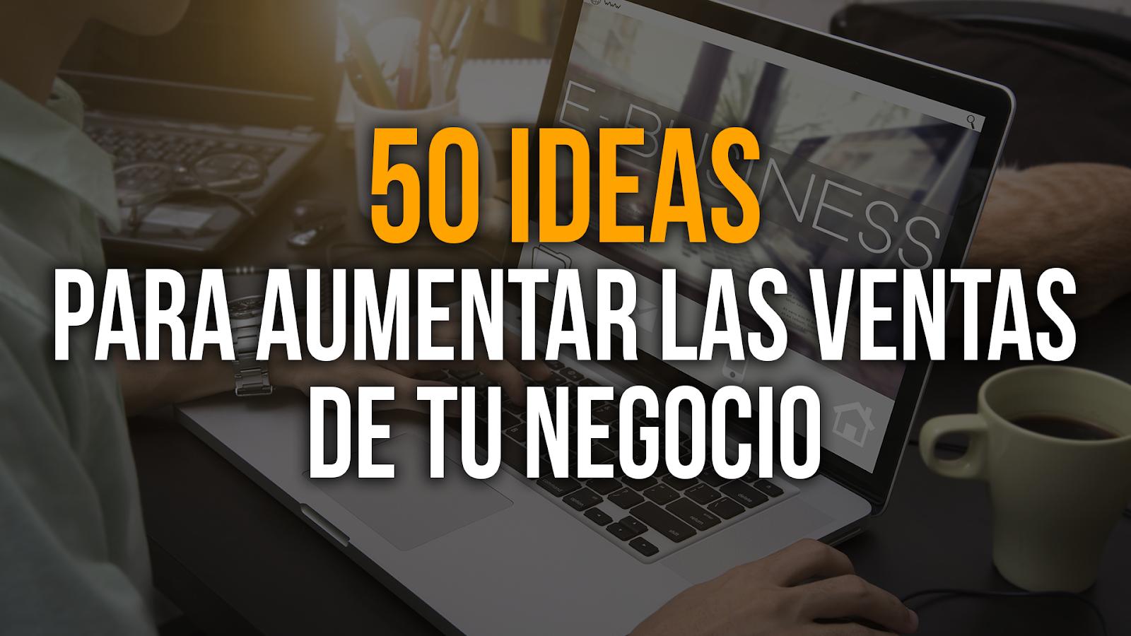 50 Ideas para aumentar las ventas de un negocio