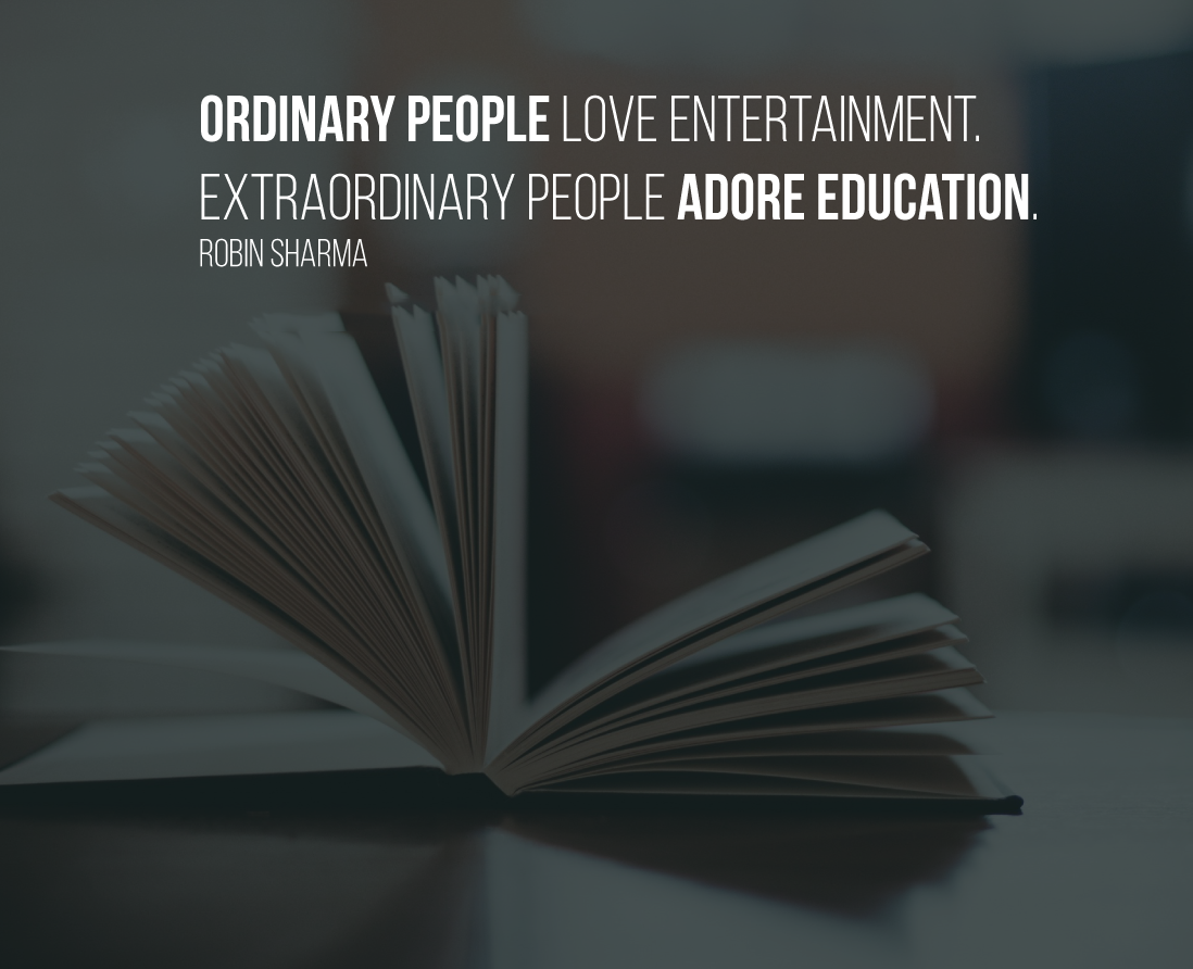 Ordinary people love entertainment. Extraordinary people adore education. Robin Sharma