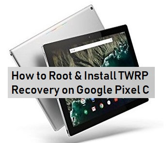 How to Root & Install TWRP Recovery on Google Pixel C