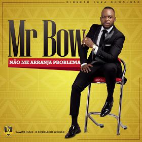 Mr Bow - Não Me Arranja Problema