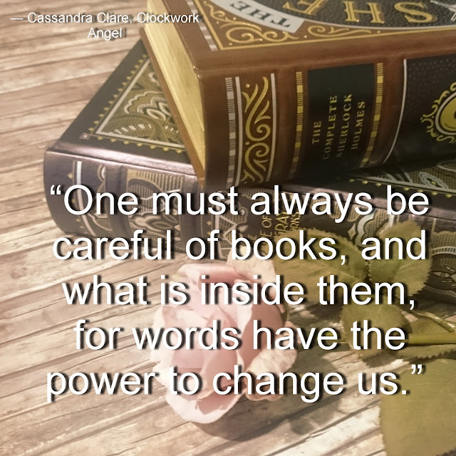 """One must always be careful of books, and what is inside them, for words have the power to change us.""  ― Cassandra Clare, Clockwork Angel"