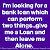 I'm looking for a bank loan which can perform two things..give me a Loan and then leave me Alone.