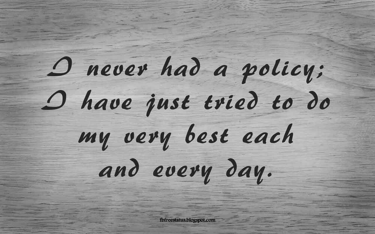 """I never had a policy; I have just tried to do my very best each and every day.""  -Quote from Abraham Lincoln"