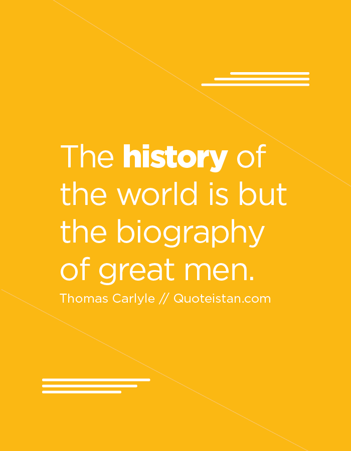 The history of the world is but the biography of great men.