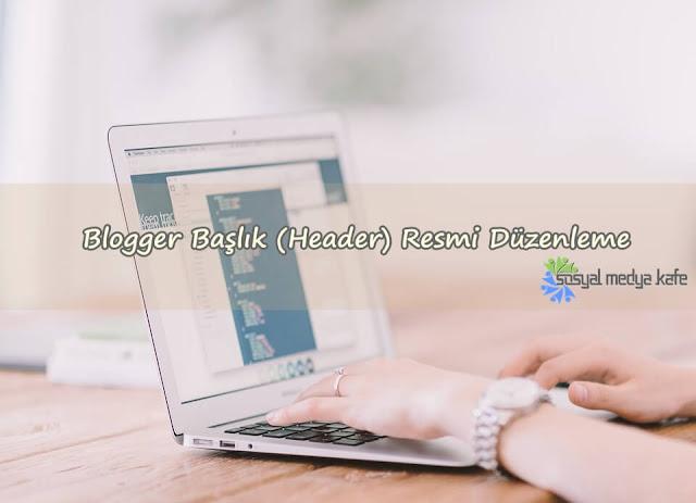 Blogger Başlık (Header) Resmi Düzenleme