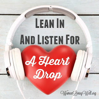 Lean In and Listen for a Heart Drop ~ Source: womenlivingwell.org