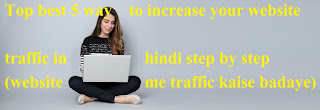 Top best 5 way to increase your website traffic in hindi step by step (website me traffic kaise badaye)