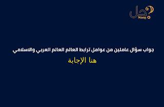 جواب سؤال عاملين من عوامل ترابط العالم العالم العربي والاسلامي