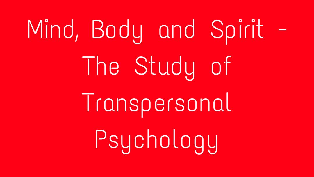 Mind, Body and Spirit - The Study of Transpersonal Psychology