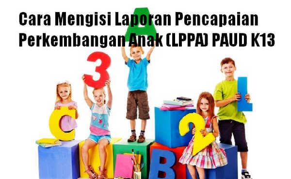 Cara Mengisi Laporan Pencapaian Perkembangan Anak (LPPA) PAUD K13