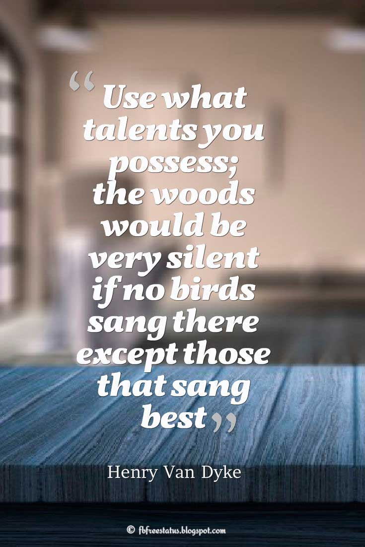 "Talent Quote; ""Use what talents you possess; the woods would be very silent if no birds sang there except those that sang best."" ― Henry Van Dyke"