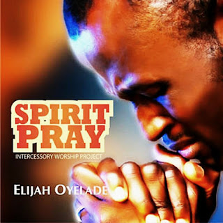 Gospel Song: Spirit Pray by Elijah Oyelade{Song & Lyrics}