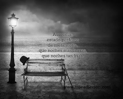 Ausencia, estado perfecto de melancolía, que noches más largas, que noches tan frías.