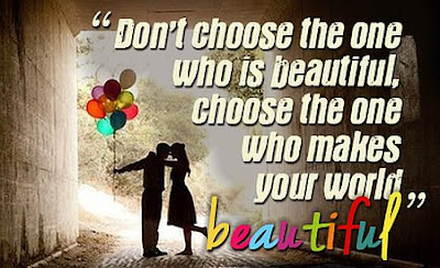 quotes about love: don't chosse the one who is beautiful, choose the one who makes your would beautiful
