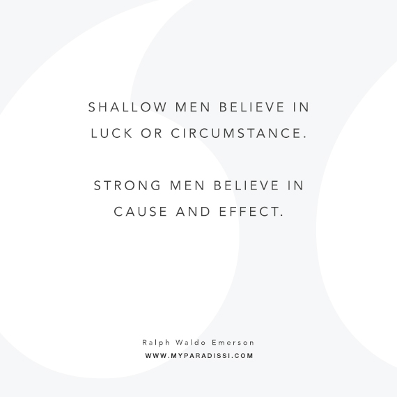 Shallow men believe in luck or circumstance. Strong men believe in cause and effect. Quote by Ralph Waldo Emerson