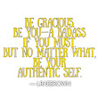 Be gracious. Be you—a badass if you must. But no matter what, be your authentic self.