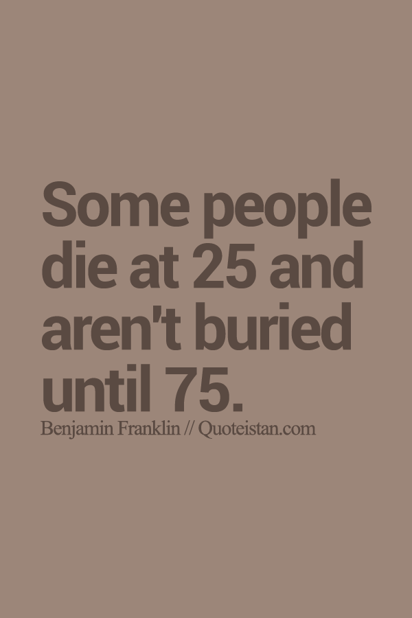 Some people die at 25 and aren't buried until 75.
