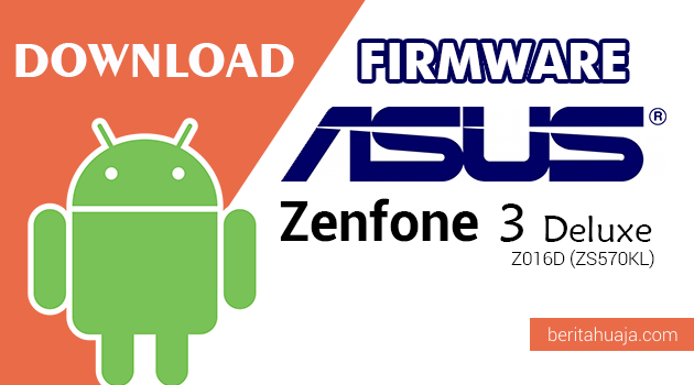 Download Firmware / Stock ROM Asus Zenfone 3 Deluxe Z016D (ZS570KL) All Versions