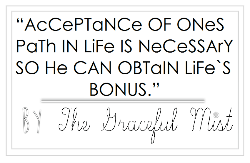 """AcCePTaNCe OF ONeS PaTh IN LiFe IS NeCeSSArY SO He CAN OBTaIN LiFe`S BONUS."" by The Graceful MIst (www.TheGracefulMist.com) - GracesOpenBook - Life - Beauty, Fashion, Health and Travel Blog Website - Top Blogs/Websites in the Philippines"
