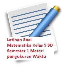 Latihan Soal Matematika Kelas 5 SD Semester 1 Materi pengukuran Waktu