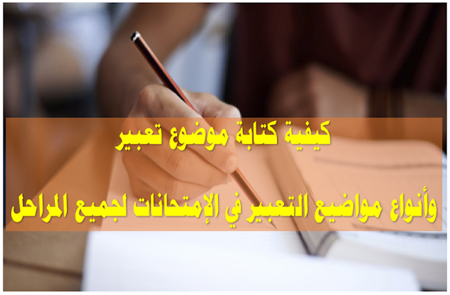 كيفية كتابة موضوع تعبير وأنواع مواضيع التعبير في الإمتحانات لجميع المراحل