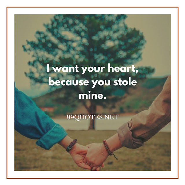I want your heart because you stole mine.