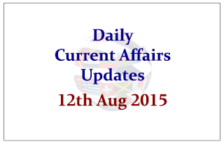 Daily Current Affairs Updates- 12th August 2015