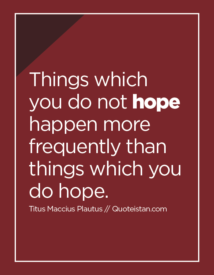 Things which you do not hope happen more frequently than things which you do hope.